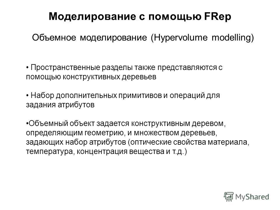Моделирование с помощью FRep Объемное моделирование (Hypervolume modelling) Пространственные разделы также представляются с помощью конструктивных деревьев Набор дополнительных примитивов и операций для задания атрибутов Объемный объект задается конс