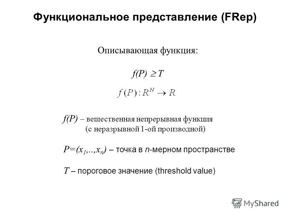 Функциональное представление (FRep) Описывающая функция: f(P) T f(P) – вещественная непрерывная функция (с неразрывной 1-ой производной) P=(x 1,..,x n ) – точка в n-мерном пространстве T – пороговое значение (threshold value)