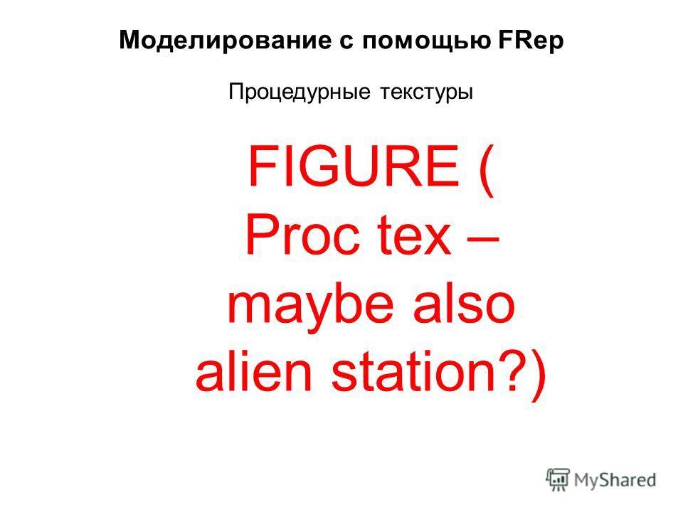 Моделирование с помощью FRep Процедурные текстуры FIGURE ( Proc tex – maybe also alien station?)