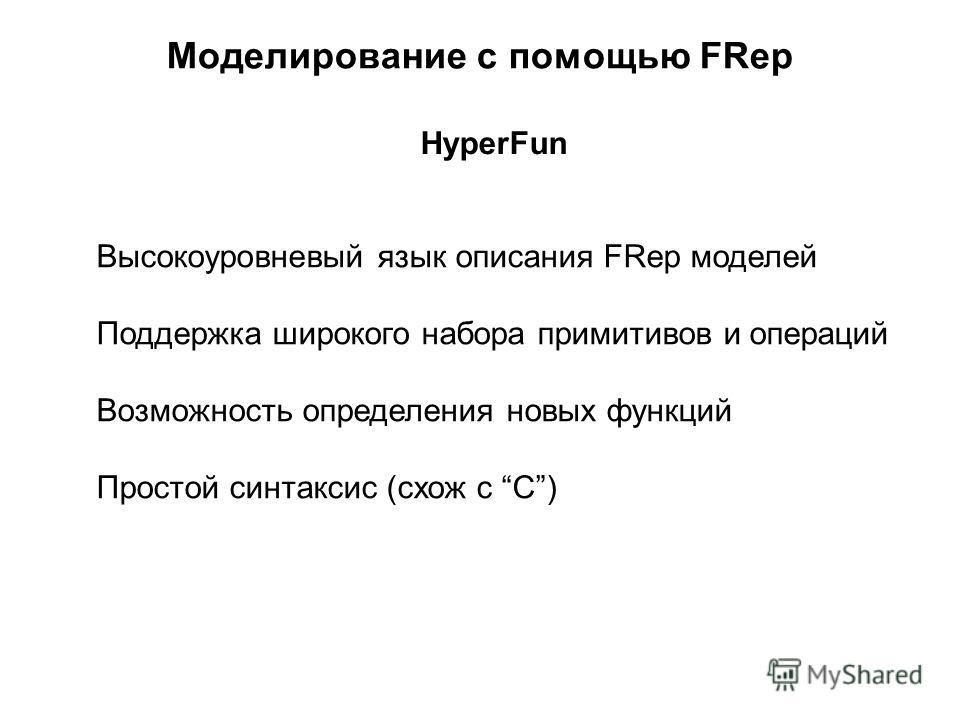 Моделирование с помощью FRep HyperFun Высокоуровневый язык описания FRep моделей Поддержка широкого набора примитивов и операций Возможность определения новых функций Простой синтаксис (схож с C)