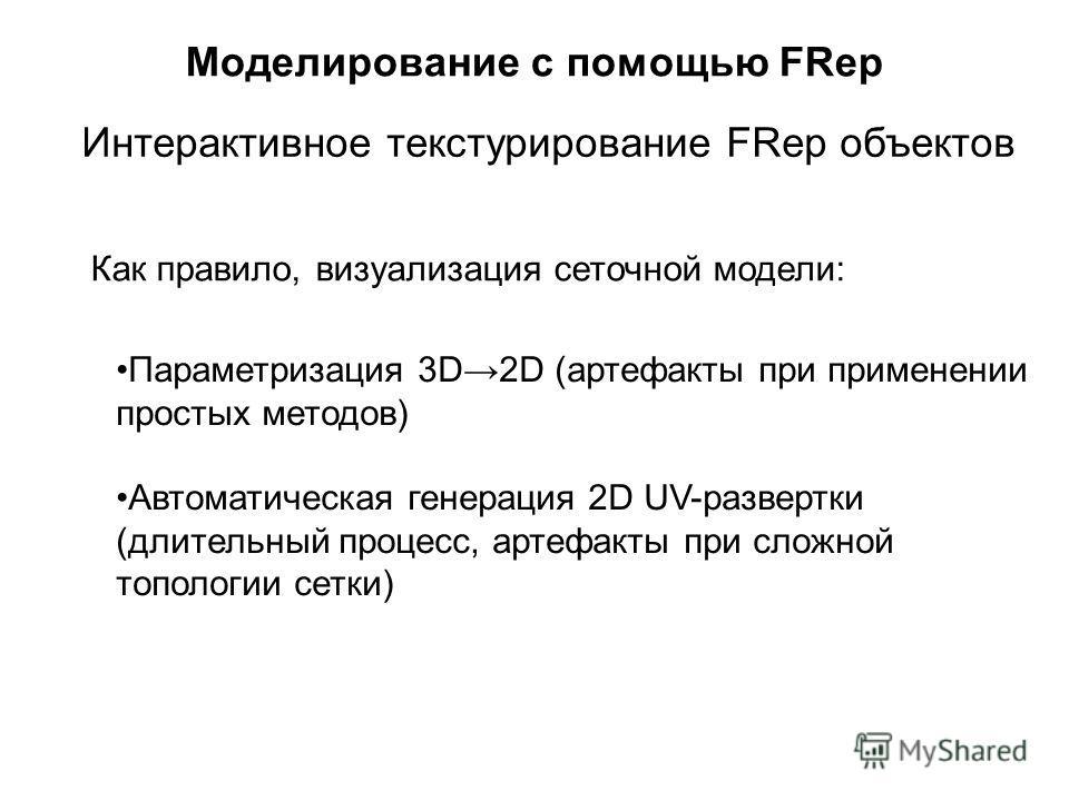 Моделирование с помощью FRep Интерактивное текстурирование FRep объектов Как правило, визуализация сеточной модели: Параметризация 3D2D (артефакты при применении простых методов) Автоматическая генерация 2D UV-развертки (длительный процесс, артефакты