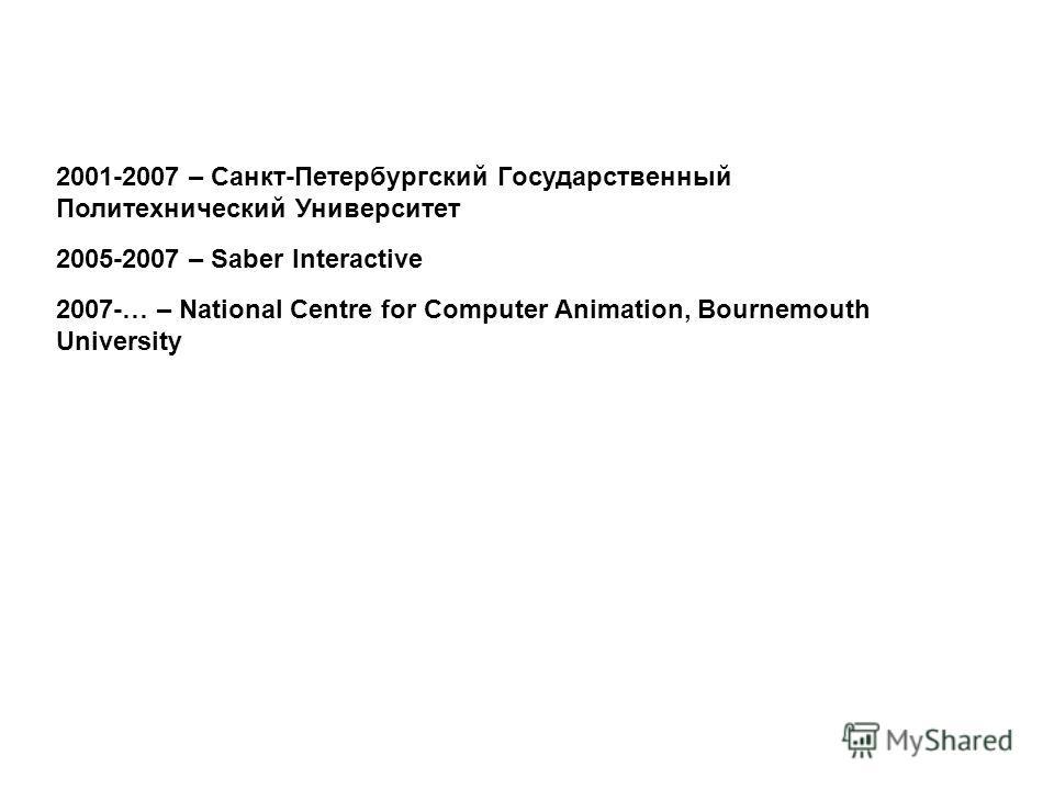 2001-2007 – Санкт-Петербургский Государственный Политехнический Университет 2005-2007 – Saber Interactive 2007-… – National Centre for Computer Animation, Bournemouth University