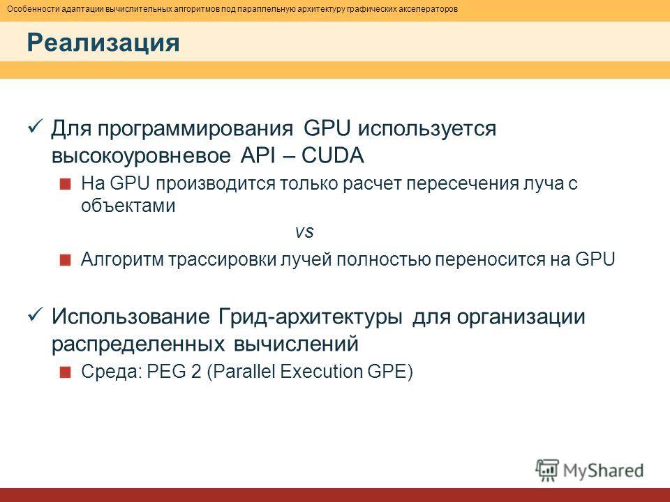 Особенности адаптации вычислительных алгоритмов под параллельную архитектуру графических акселераторов Реализация Для программирования GPU используется высокоуровневое API – CUDA На GPU производится только расчет пересечения луча с объектами vs Алгор