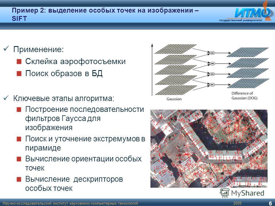Пример 2: выделение особых точек на изображении – SIFT Научно-исследовательский институт наукоемких компьютерных технологий 6 Применение: Склейка аэрофотосъемки Поиск образов в БД Ключевые этапы алгоритма: Построение последовательности фильтров Гаусс