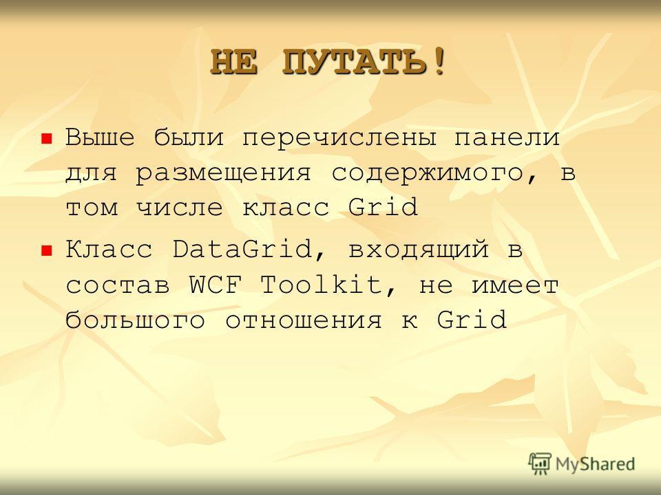 НЕ ПУТАТЬ! Выше были перечислены панели для размещения содержимого, в том числе класс Grid Класс DataGrid, входящий в состав WCF Toolkit, не имеет большого отношения к Grid