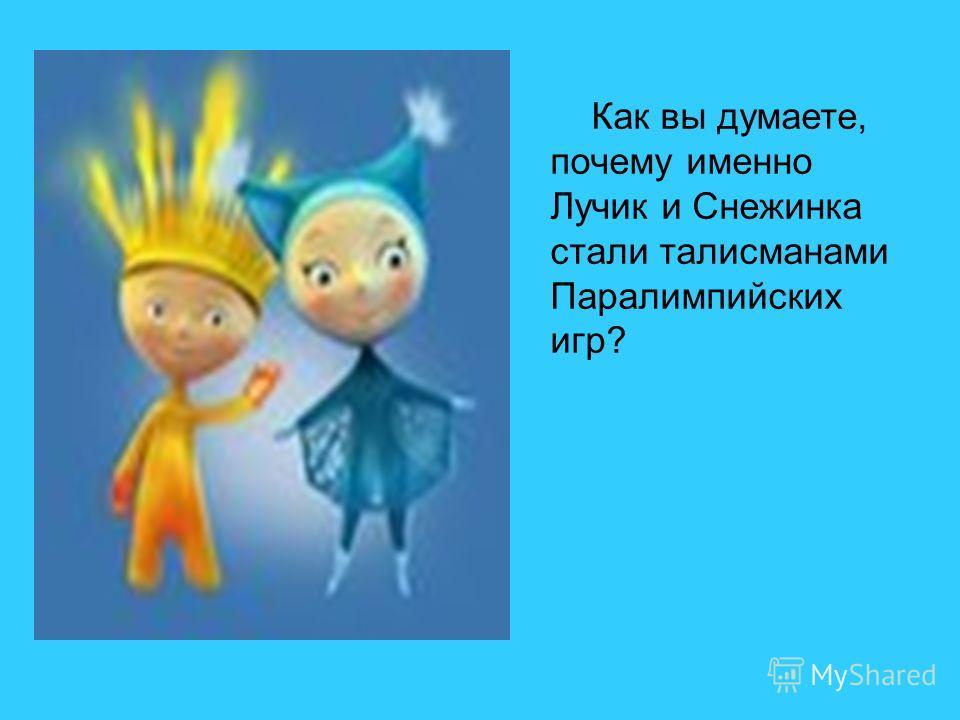 Как вы думаете, почему именно Лучик и Снежинка стали талисманами Паралимпийских игр?