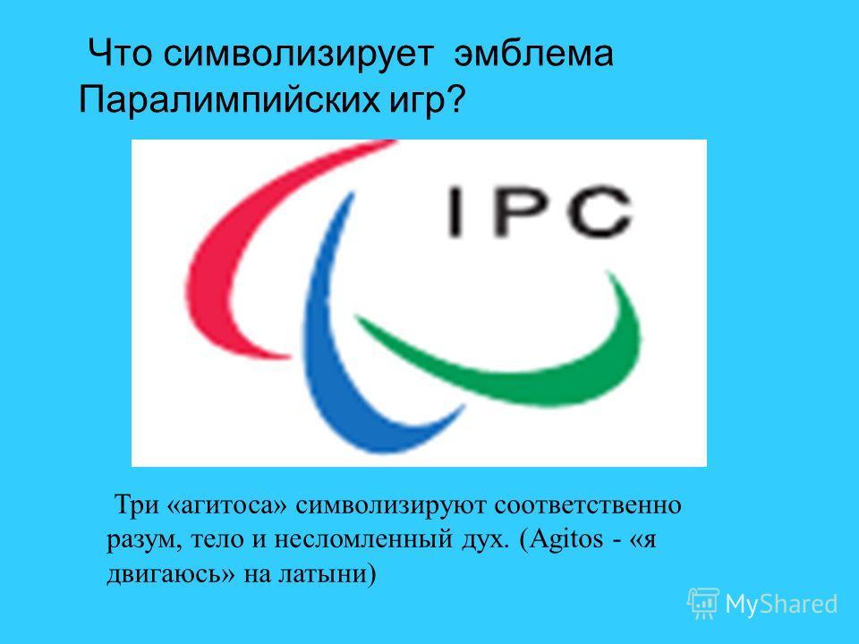 Что символизирует эмблема Паралимпийских игр? Три «агитоса» символизируют соответственно разум, тело и несломленный дух. (Agitos - «я двигаюсь» на латыни)