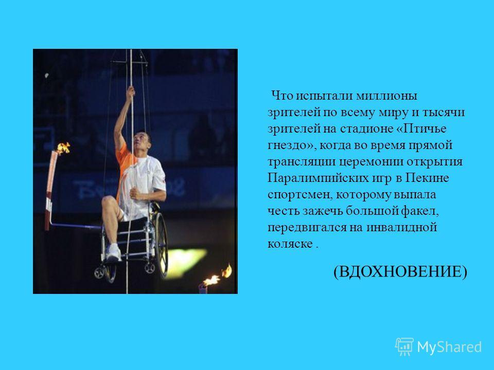 Что испытали миллионы зрителей по всему миру и тысячи зрителей на стадионе «Птичье гнездо», когда во время прямой трансляции церемонии открытия Паралимпийских игр в Пекине спортсмен, которому выпала честь зажечь большой факел, передвигался на инвалид