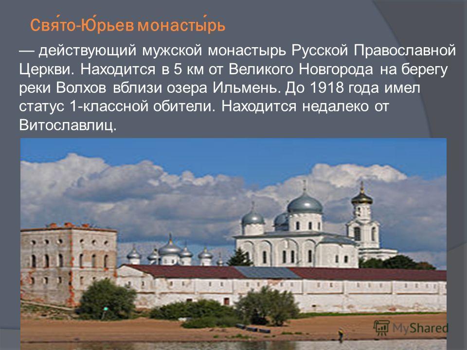 Свято-Юрьев монастырь действующий мужской монастырь Русской Православной Церкви. Находится в 5 км от Великого Новгорода на берегу реки Волхов вблизи озера Ильмень. До 1918 года имел статус 1-классной обители. Находится недалеко от Витославлиц.