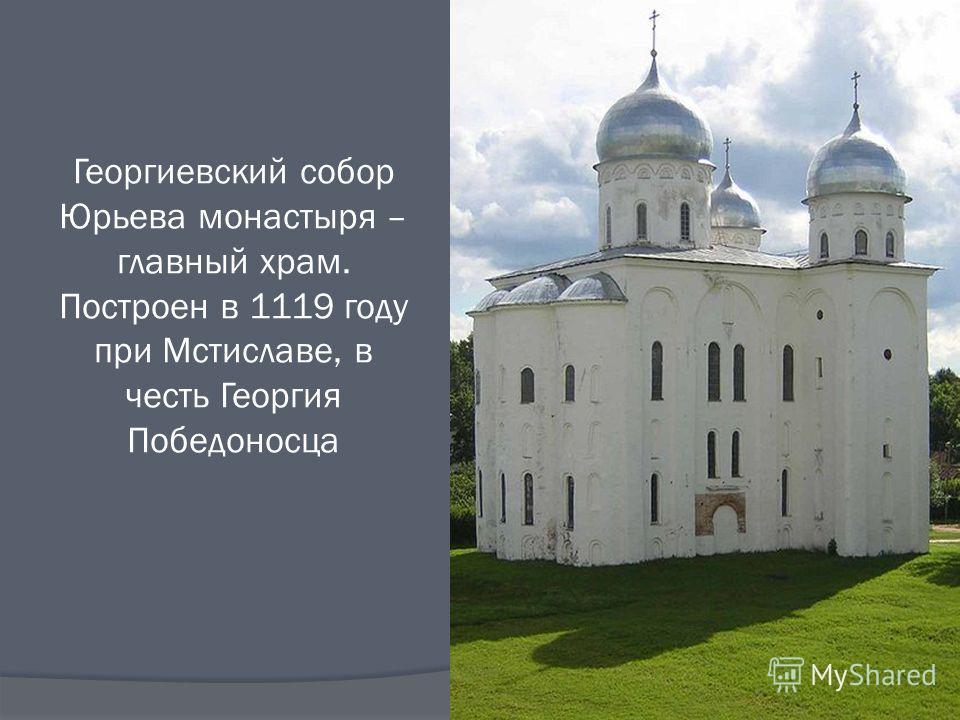 Георгиевский собор Юрьева монастыря – главный храм. Построен в 1119 году при Мстиславе, в честь Георгия Победоносца