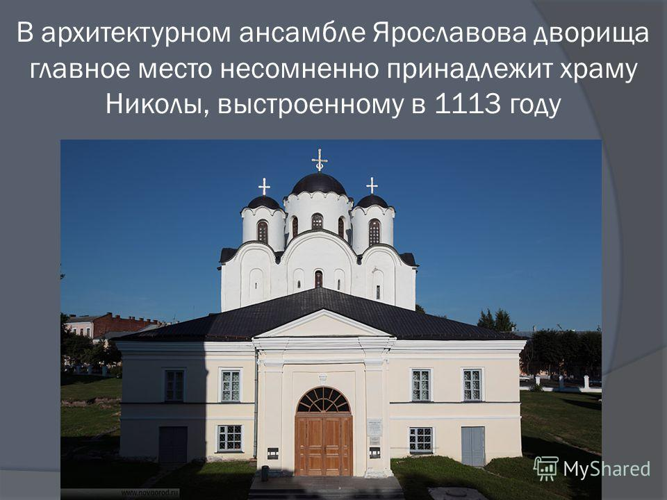 В архитектурном ансамбле Ярославова дворища главное место несомненно принадлежит храму Николы, выстроенному в 1113 году