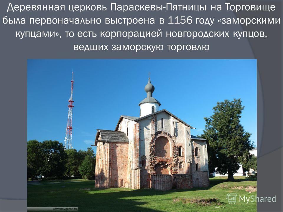 Деревянная церковь Параскевы-Пятницы на Торговище была первоначально выстроена в 1156 году «заморскими купцами», то есть корпорацией новгородских купцов, ведших заморскую торговлю