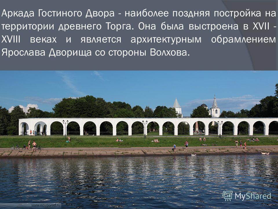 Аркада Гостиного Двора - наиболее поздняя постройка на территории древнего Торга. Она была выстроена в XVII - XVIII веках и является архитектурным обрамлением Ярослава Дворища со стороны Волхова.