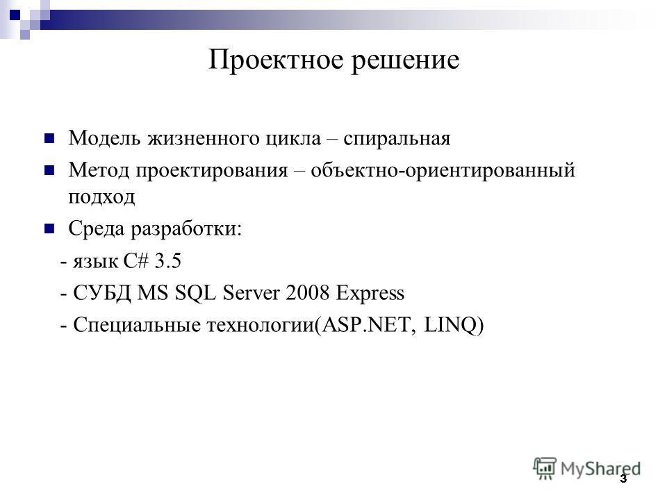 3 Проектное решение Модель жизненного цикла – спиральная Метод проектирования – объектно-ориентированный подход Среда разработки: - язык C# 3.5 - СУБД MS SQL Server 2008 Express - Специальные технологии(ASP.NET, LINQ)