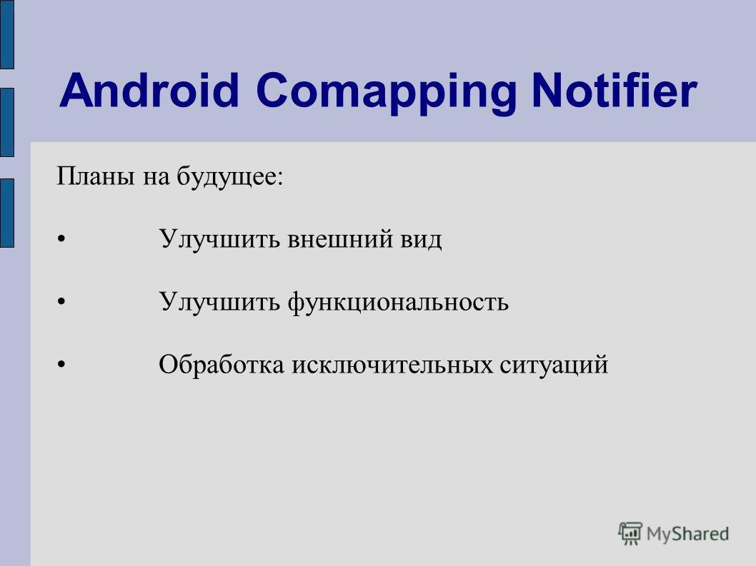 Android Comapping Notifier Планы на будущее: Улучшить внешний вид Улучшить функциональность Обработка исключительных ситуаций