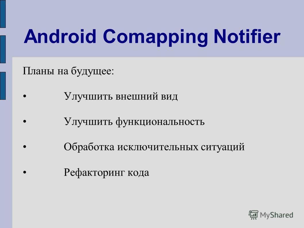 Android Comapping Notifier Планы на будущее: Улучшить внешний вид Улучшить функциональность Обработка исключительных ситуаций Рефакторинг кода