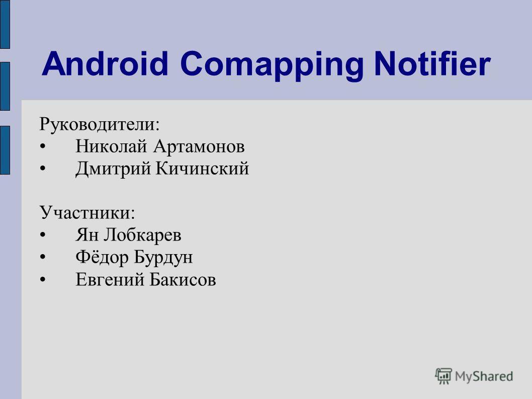 Android Comapping Notifier Руководители: Николай Артамонов Дмитрий Кичинский Участники: Ян Лобкарев Фёдор Бурдун Евгений Бакисов