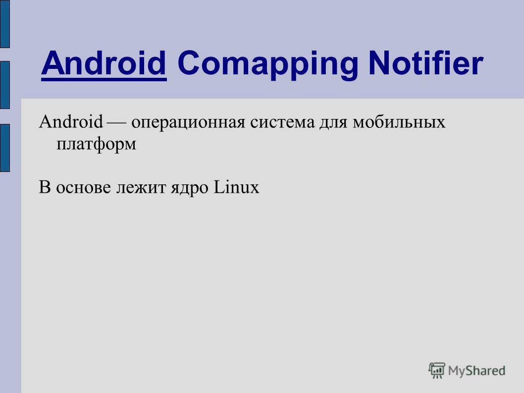 Android Comapping Notifier Android операционная система для мобильных платформ В основе лежит ядро Linux