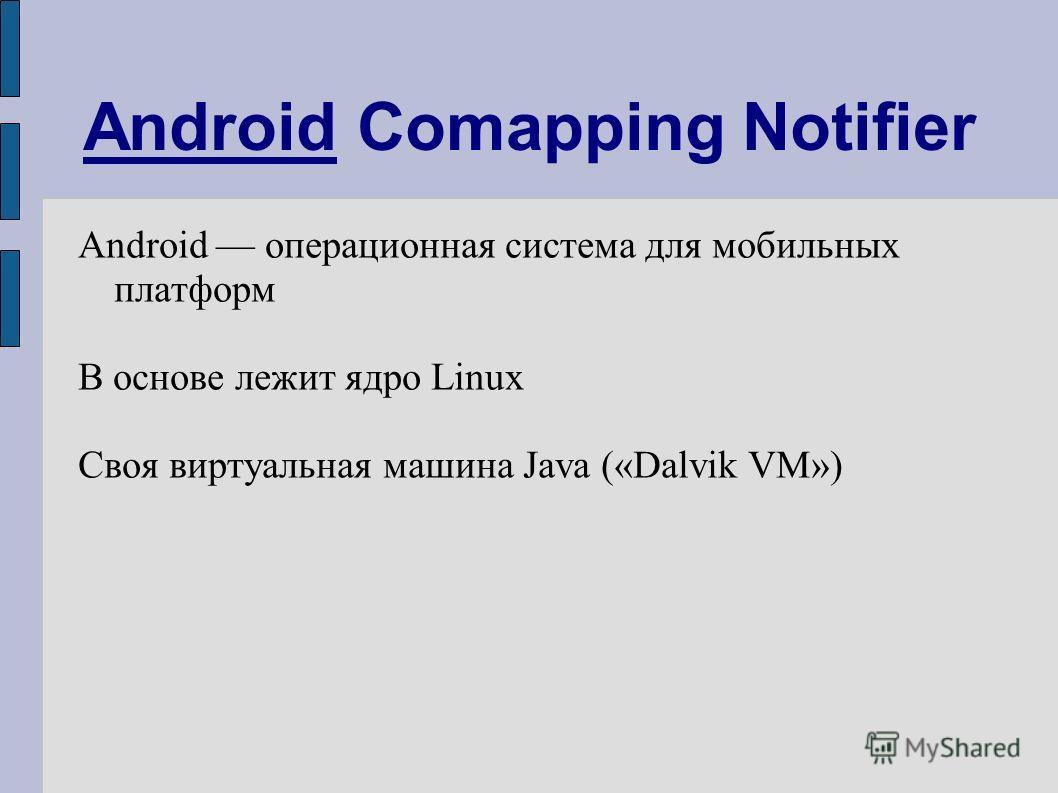 Android Comapping Notifier Android операционная система для мобильных платформ В основе лежит ядро Linux Своя виртуальная машина Java («Dalvik VM»)