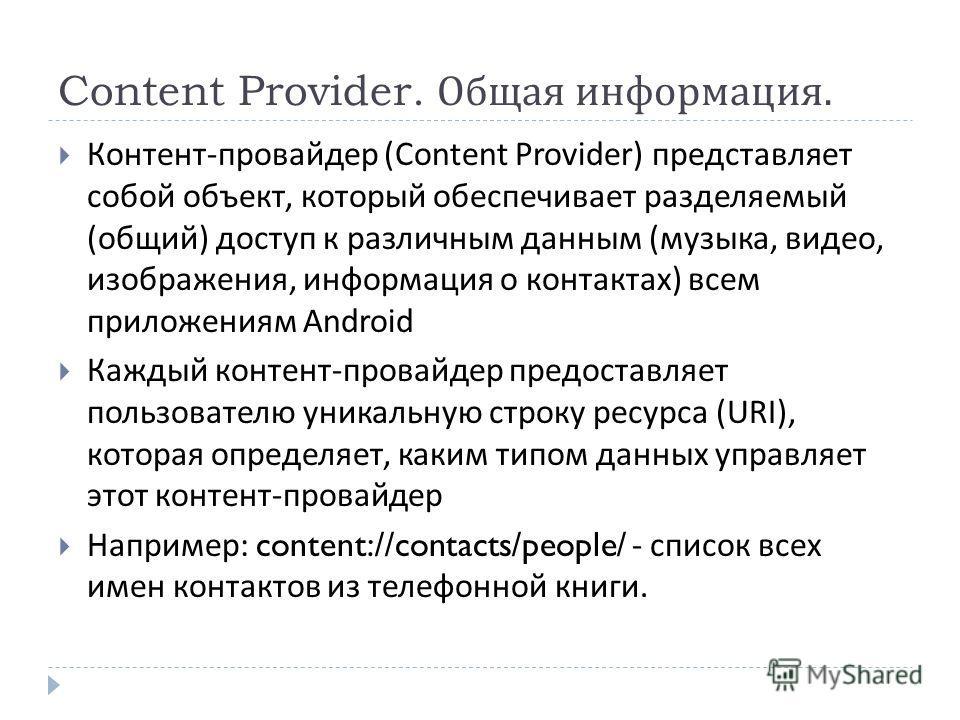 Content Provider. Общая информация. Контент - провайдер (Content Provider) представляет собой объект, который обеспечивает разделяемый ( общий ) доступ к различным данным ( музыка, видео, изображения, информация о контактах ) всем приложениям Android