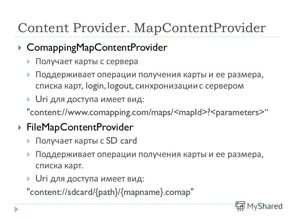 Content Provider. MapContentProvider ComappingMapContentProvider Получает карты с сервера Поддерживает операции получения карты и ее размера, списка карт, login, logout, синхронизации с сервером Uri для доступа имеет вид :