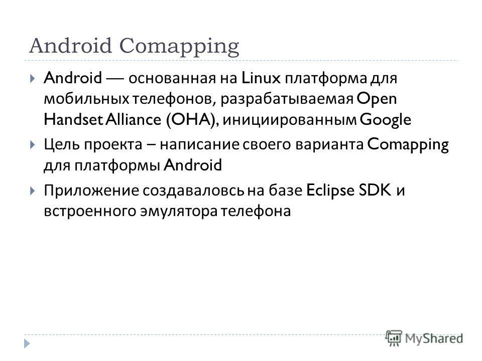 Android Comapping Android основанная на Linux платформа для мобильных телефонов, разрабатываемая Open Handset Alliance (OHA), инициированным Google Цель проекта – написание своего варианта Comapping для платформы Android Приложение создаваловсь на ба