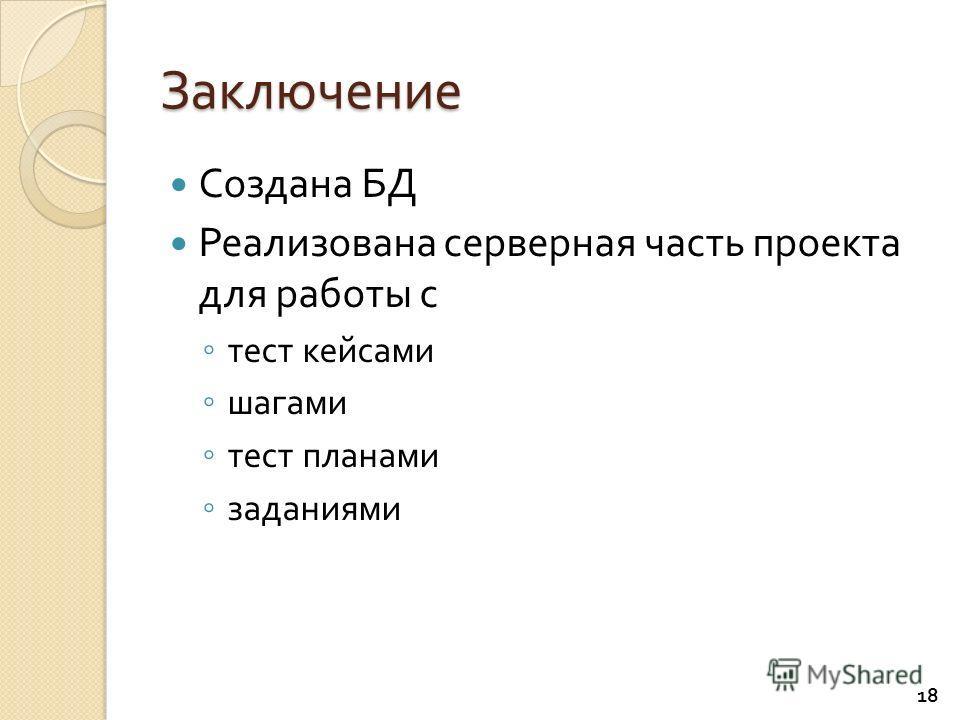 Заключение Создана БД Реализована серверная часть проекта для работы с тест кейсами шагами тест планами заданиями 18