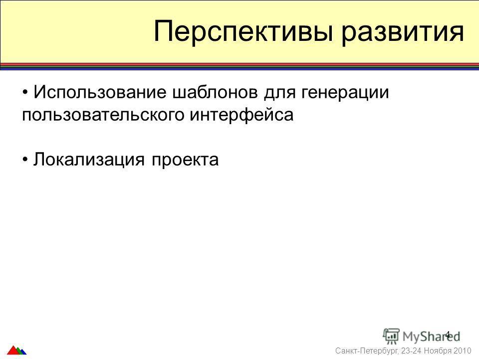 4 Перспективы развития Использование шаблонов для генерации пользовательского интерфейса Локализация проекта Санкт-Петербург, 23-24 Ноября 2010