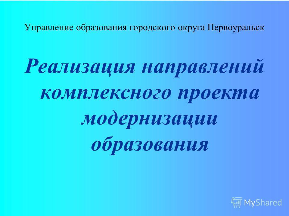 Управление образования городского округа Первоуральск Реализация направлений комплексного проекта модернизации образования