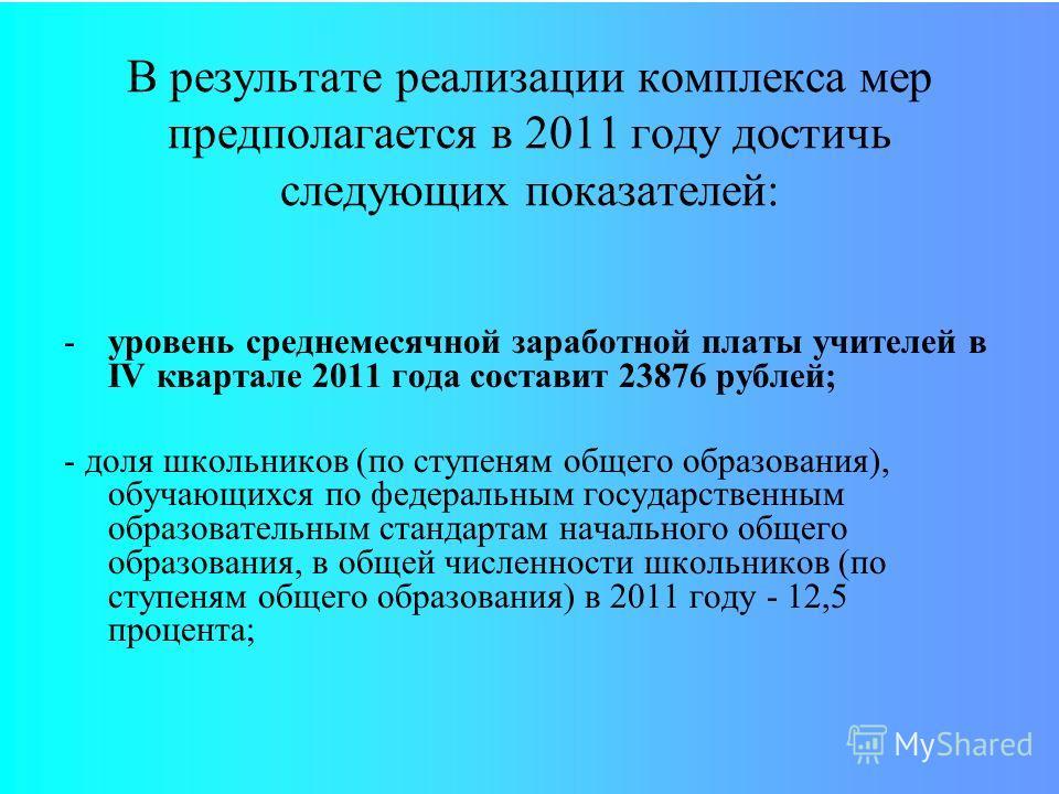 В результате реализации комплекса мер предполагается в 2011 году достичь следующих показателей: -уровень среднемесячной заработной платы учителей в IV квартале 2011 года составит 23876 рублей; - доля школьников (по ступеням общего образования), обуча