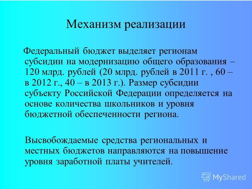 Федеральный бюджет выделяет регионам субсидии на модернизацию общего образования – 120 млрд. рублей (20 млрд. рублей в 2011 г., 60 – в 2012 г., 40 – в 2013 г.). Размер субсидии субъекту Российской Федерации определяется на основе количества школьнико