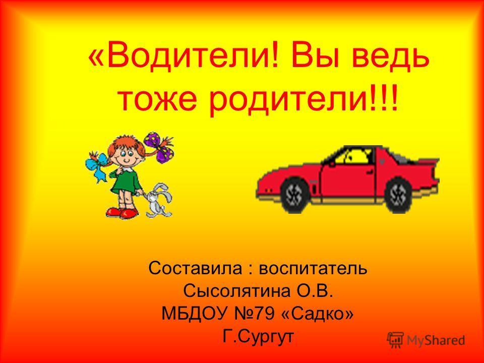 «Водители! Вы ведь тоже родители!!! Составила : воспитатель Сысолятина О.В. МБДОУ 79 «Садко» Г.Сургут