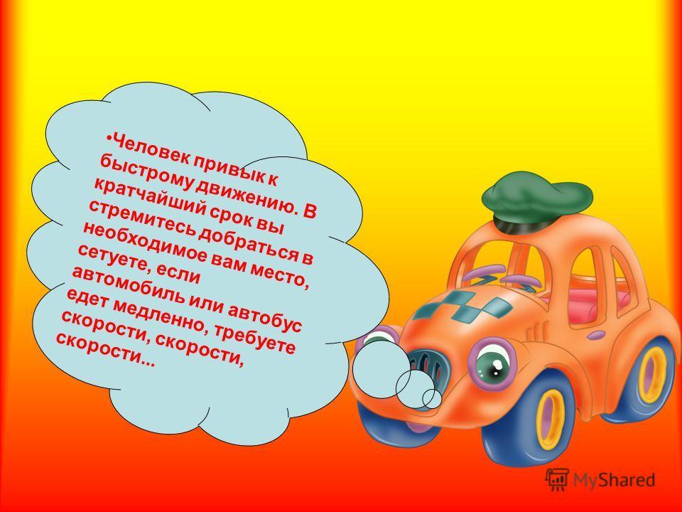 Человек привык к быстрому движению. Вкратчайший срок выстремитесь добраться внеобходимое вам место,сетуете, еслиавтомобиль или автобуседет медленно, требуетескорости, скорости,скорости...