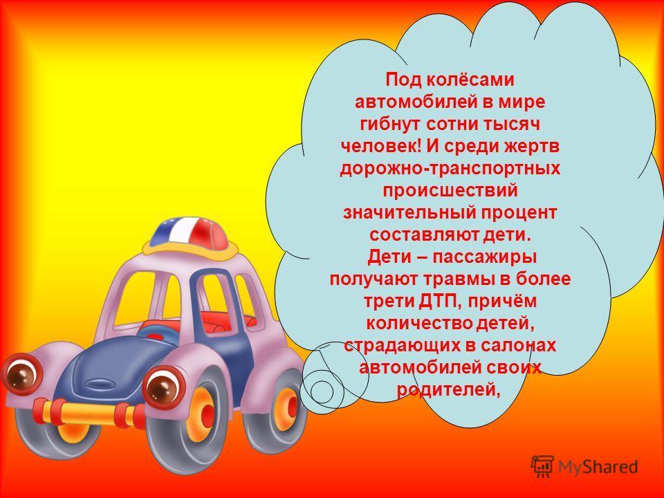Под колёсами автомобилей в мире гибнут сотни тысяч человек! И среди жертв дорожно-транспортных происшествий значительный процент составляют дети. Дети – пассажиры получают травмы в более трети ДТП, причём количество детей, страдающих в салонах автомо