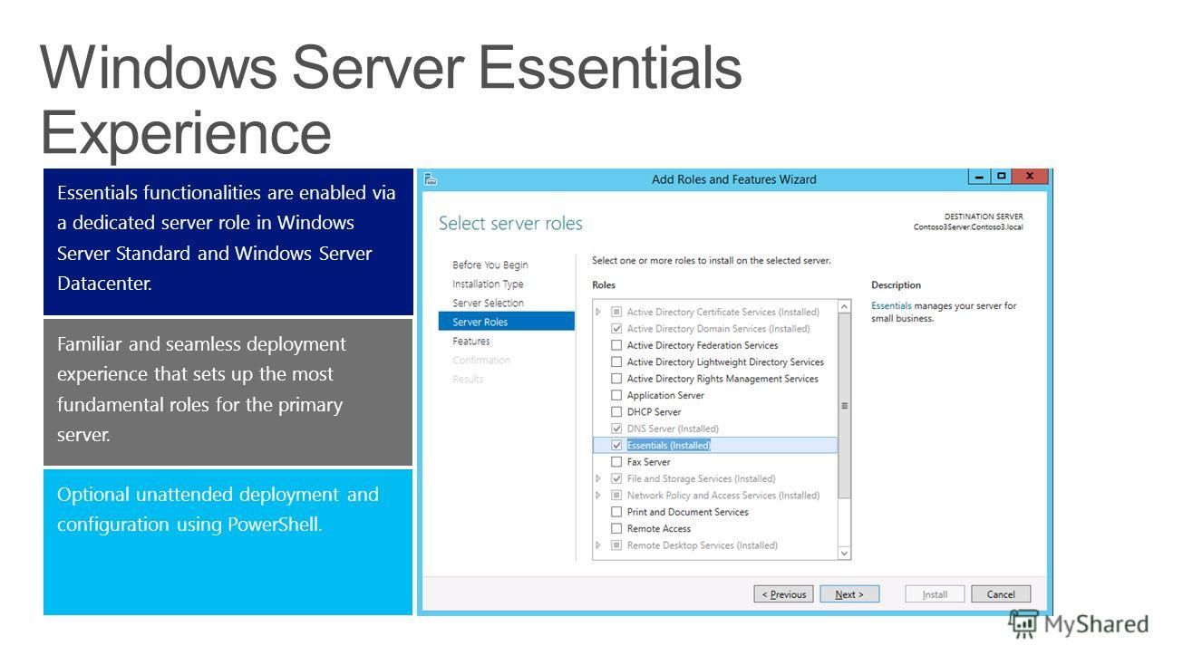 Optional unattended deployment and configuration using PowerShell. Familiar and seamless deployment experience that sets up the most fundamental roles for the primary server. Essentials functionalities are enabled via a dedicated server role in Windo