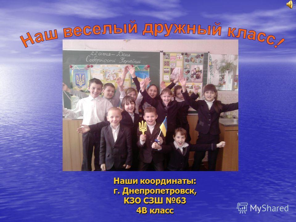 Наши координаты: г. Днепропетровск, КЗО СЗШ 63 4В класс