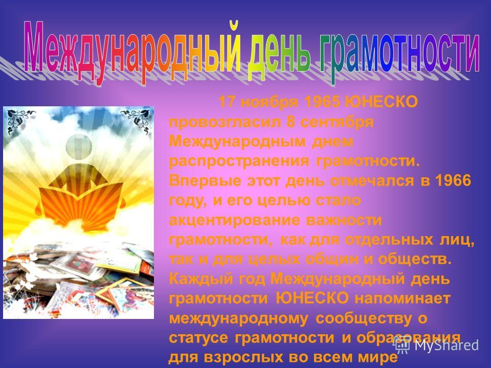 17 ноября 1965 ЮНЕСКО провозгласил 8 сентября Международным днем распространения грамотности. Впервые этот день отмечался в 1966 году, и его целью стало акцентирование важности грамотности, как для отдельных лиц, так и для целых общин и обществ. Кажд