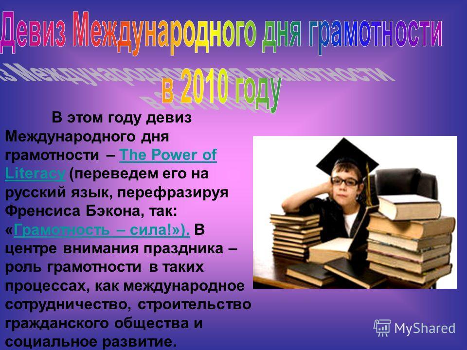 В этом году девиз Международного дня грамотности – The Power of Literacy (переведем его на русский язык, перефразируя Френсиса Бэкона, так: «Грамотность – сила!»). В центре внимания праздника – роль грамотности в таких процессах, как международное со