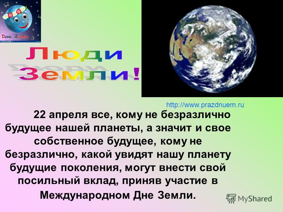 22 апреля все, кому не безразлично будущее нашей планеты, а значит и свое собственное будущее, кому не безразлично, какой увидят нашу планету будущие поколения, могут внести свой посильный вклад, приняв участие в Международном Дне Земли. http://www.p