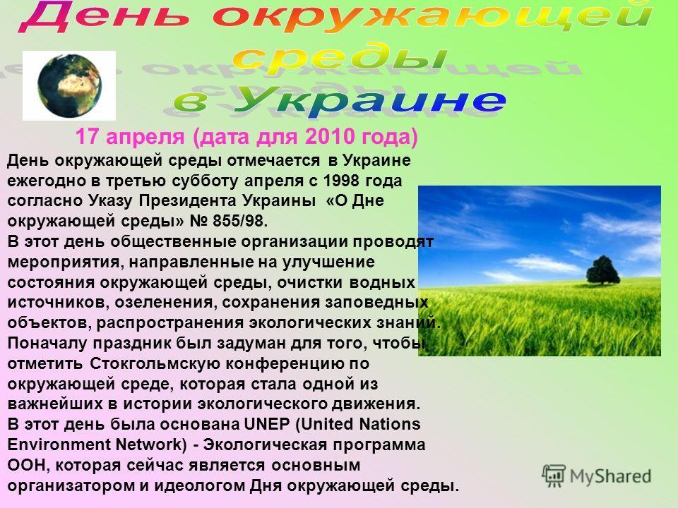 17 апреля (дата для 2010 года) День окружающей среды отмечается в Украине ежегодно в третью субботу апреля с 1998 года согласно Указу Президента Украины «О Дне окружающей среды» 855/98. В этот день общественные организации проводят мероприятия, напра