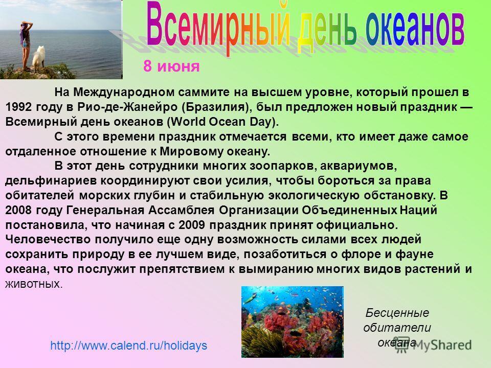 На Международном саммите на высшем уровне, который прошел в 1992 году в Рио-де-Жанейро (Бразилия), был предложен новый праздник Всемирный день океанов (World Ocean Day). C этого времени праздник отмечается всеми, кто имеет даже самое отдаленное отнош
