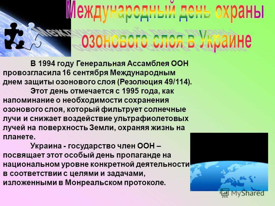 В 1994 году Генеральная Ассамблея ООН провозгласила 16 сентября Международным днем защиты озонового слоя (Резолюция 49/114). Этот день отмечается с 1995 года, как напоминание о необходимости сохранения озонового слоя, который фильтрует солнечные лучи