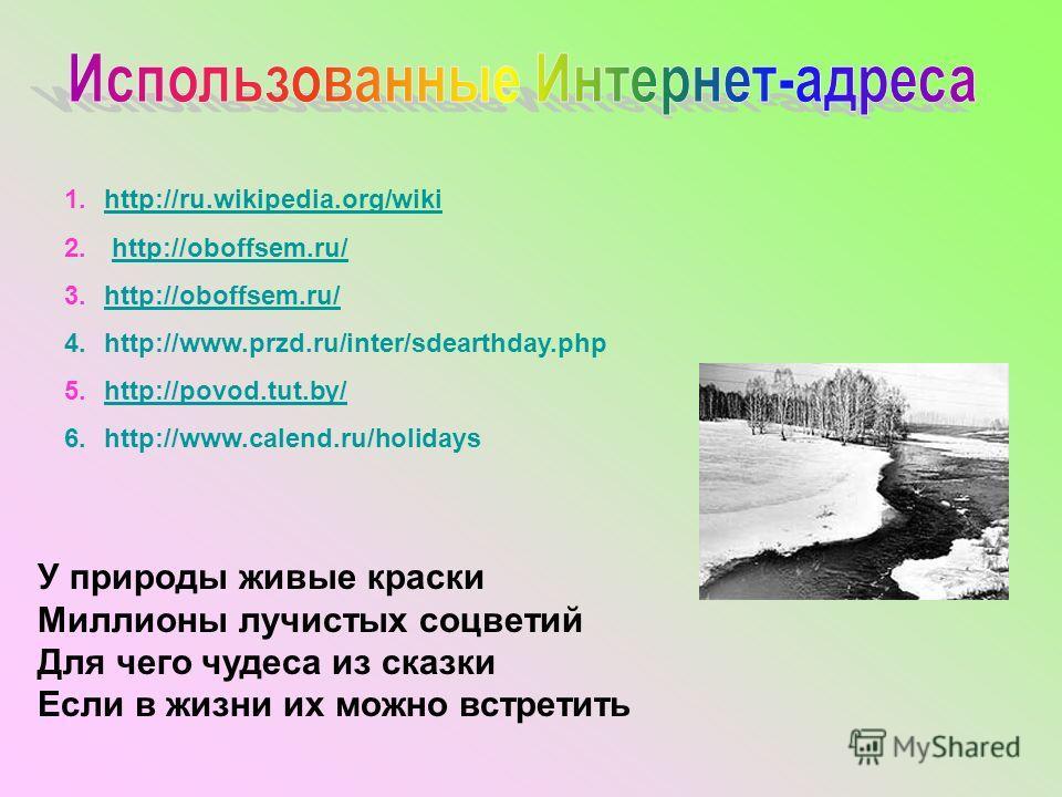 У природы живые краски Миллионы лучистых соцветий Для чего чудеса из сказки Если в жизни их можно встретить 1.http://ru.wikipedia.org/wikihttp://ru.wikipedia.org/wiki 2. http://oboffsem.ru/http://oboffsem.ru/ 3.http://oboffsem.ru/http://oboffsem.ru/