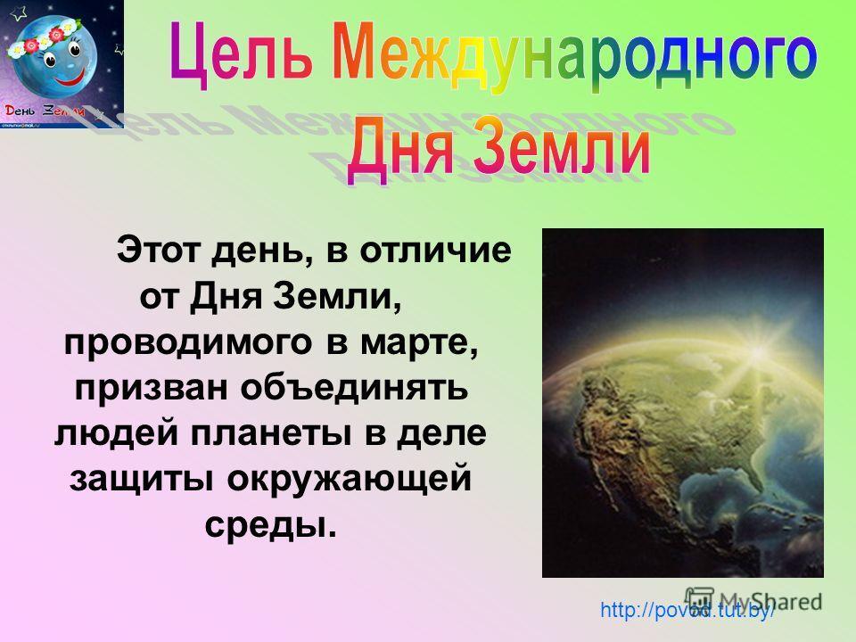 Этот день, в отличие от Дня Земли, проводимого в марте, призван объединять людей планеты в деле защиты окружающей среды. http://povod.tut.by/