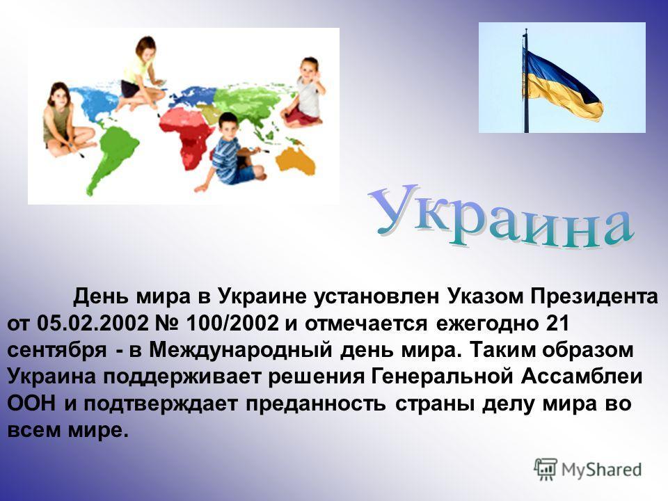 День мира в Украине установлен Указом Президента от 05.02.2002 100/2002 и отмечается ежегодно 21 сентября - в Международный день мира. Таким образом Украина поддерживает решения Генеральной Ассамблеи ООН и подтверждает преданность страны делу мира во