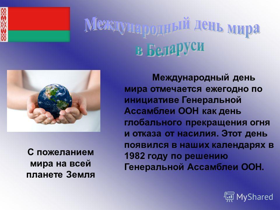 Международный день мира отмечается ежегодно по инициативе Генеральной Ассамблеи ООН как день глобального прекращения огня и отказа от насилия. Этот день появился в наших календарях в 1982 году по решению Генеральной Ассамблеи ООН. С пожеланием мира н