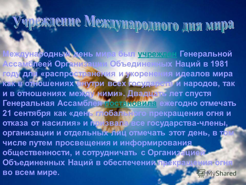 Международный день мира был учрежден Генеральной Ассамблеей Организации Объединенных Наций в 1981 году для «распространения и укоренения идеалов мира как в отношениях внутри всех государств и народов, так и в отношениях между ними». Двадцать лет спус