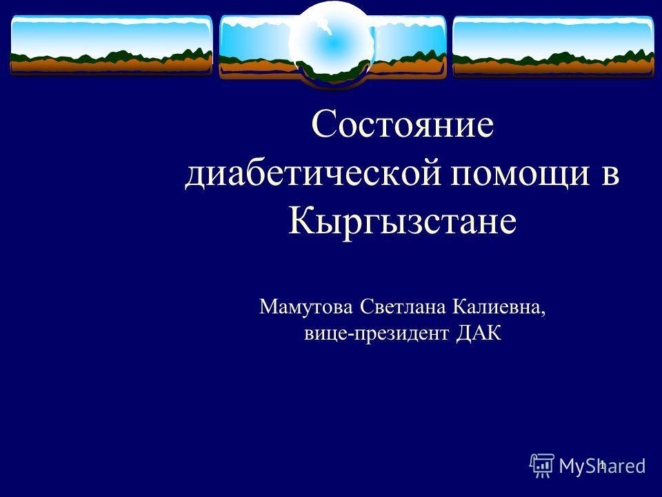 1 Состояние диабетической помощи в Кыргызстане Мамутова Светлана Калиевна, вице-президент ДАК Во время этого доклада может возникнуть дискуссия с предложениями конкретных действий. Используйте PowerPoint для записи предложений по ходу обсуждения: Во