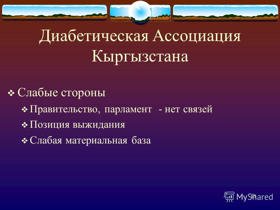 15 Диабетическая Ассоциация Кыргызстана Слабые стороны Правительство, парламент - нет связей Позиция выжидания Слабая материальная база