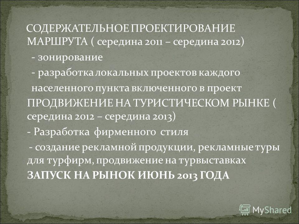 СОДЕРЖАТЕЛЬНОЕ ПРОЕКТИРОВАНИЕ МАРШРУТА ( середина 2011 – середина 2012) - зонирование - разработка локальных проектов каждого населенного пункта включенного в проект ПРОДВИЖЕНИЕ НА ТУРИСТИЧЕСКОМ РЫНКЕ ( середина 2012 – середина 2013) - Разработка фир